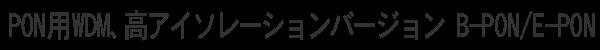 PON用WDM、高アイソレーションバージョン B-PON / E-PON